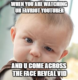 Skeptical Baby Meme | WHEN YOU ARE WATCHING UR FAVRIOT YOUTUBER AND U COME ACROSS THE FACE REVEAL VID | image tagged in memes,skeptical baby | made w/ Imgflip meme maker