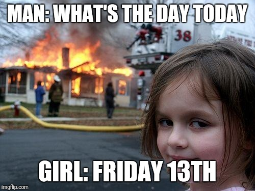 Disaster Girl Meme | MAN: WHAT'S THE DAY TODAY GIRL: FRIDAY 13TH | image tagged in memes,disaster girl | made w/ Imgflip meme maker