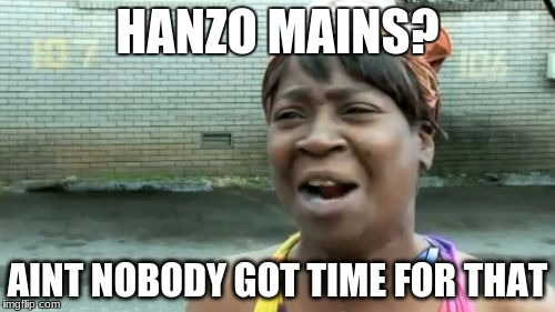 Aint Nobody Got Time For That Meme | HANZO MAINS? AINT NOBODY GOT TIME FOR THAT | image tagged in memes,aint nobody got time for that | made w/ Imgflip meme maker