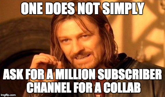 One Does Not Simply Meme | ONE DOES NOT SIMPLY ASK FOR A MILLION SUBSCRIBER CHANNEL FOR A COLLAB | image tagged in memes,one does not simply | made w/ Imgflip meme maker