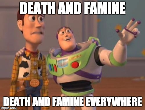 X, X Everywhere Meme | DEATH AND FAMINE DEATH AND FAMINE EVERYWHERE | image tagged in memes,x,x everywhere,x x everywhere | made w/ Imgflip meme maker