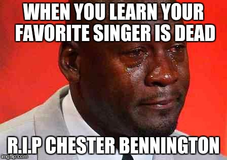 crying michael jordan | WHEN YOU LEARN YOUR FAVORITE SINGER IS DEAD R.I.P CHESTER BENNINGTON | image tagged in crying michael jordan | made w/ Imgflip meme maker