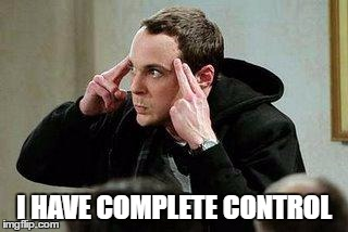 sheldon cooper mind control | I HAVE COMPLETE CONTROL | image tagged in sheldon cooper mind control | made w/ Imgflip meme maker