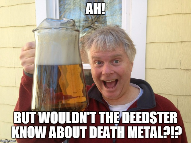 AH! BUT WOULDN'T THE DEEDSTER KNOW ABOUT DEATH METAL?!? | made w/ Imgflip meme maker