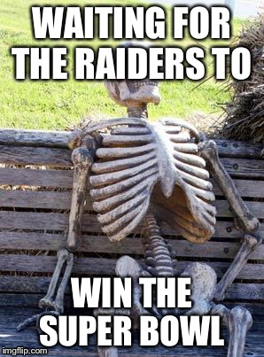Waiting Skeleton Meme | WAITING FOR THE RAIDERS TO WIN THE SUPER BOWL | image tagged in memes,waiting skeleton | made w/ Imgflip meme maker