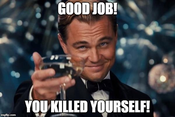 Leonardo Dicaprio Cheers Meme | GOOD JOB! YOU KILLED YOURSELF! | image tagged in memes,leonardo dicaprio cheers | made w/ Imgflip meme maker