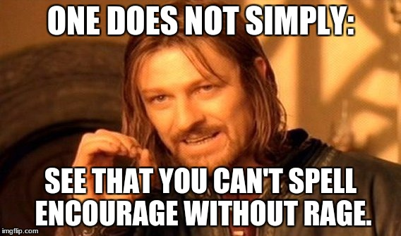 One Does Not Simply Meme | ONE DOES NOT SIMPLY: SEE THAT YOU CAN'T SPELL ENCOURAGE WITHOUT RAGE. | image tagged in memes,one does not simply | made w/ Imgflip meme maker