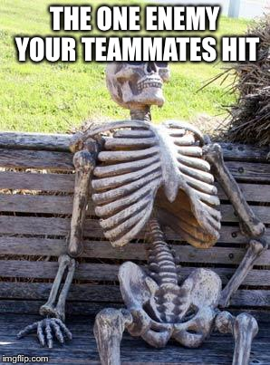 Waiting Skeleton Meme | THE ONE ENEMY YOUR TEAMMATES HIT | image tagged in memes,waiting skeleton | made w/ Imgflip meme maker
