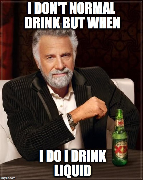 The Most Interesting Man In The World Meme | I DON'T NORMAL DRINK BUT WHEN I DO I DRINK LIQUID | image tagged in memes,the most interesting man in the world | made w/ Imgflip meme maker