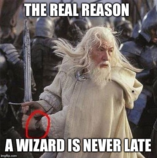 Don't make me flip my witch-switch! | THE REAL REASON A WIZARD IS NEVER LATE | image tagged in gandalf,lotr,lord of the rings,wizard,sci-fi,fantasy | made w/ Imgflip meme maker