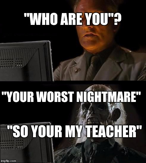 "Ill Just Wait Here Meme | ""WHO ARE YOU""? ""YOUR WORST NIGHTMARE"" ""SO YOUR MY TEACHER"" 