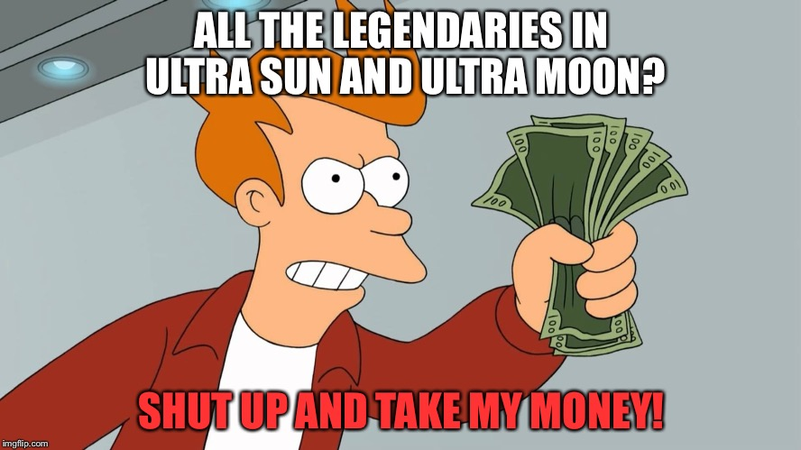 Pokémon Legendaries on Crack | ALL THE LEGENDARIES IN ULTRA SUN AND ULTRA MOON? SHUT UP AND TAKE MY MONEY! | image tagged in shut up and take my money hd,memes | made w/ Imgflip meme maker