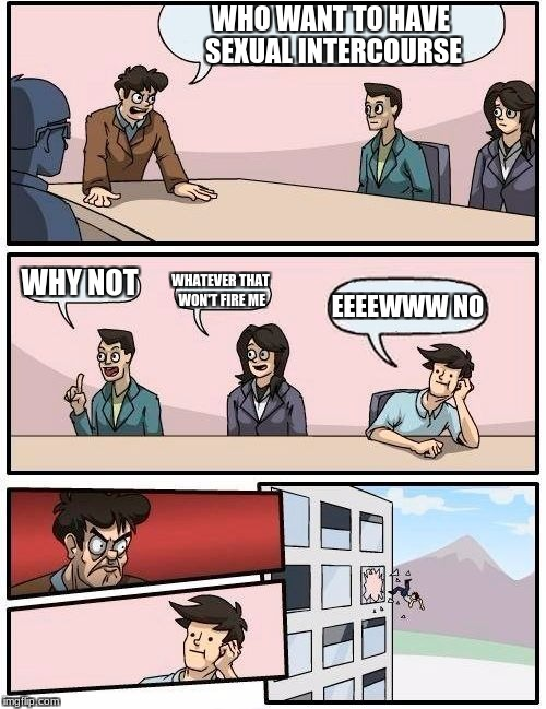 Boardroom Meeting Suggestion Meme | WHO WANT TO HAVE SEXUAL INTERCOURSE WHY NOT WHATEVER THAT WON'T FIRE ME EEEEWWW NO | image tagged in memes,boardroom meeting suggestion | made w/ Imgflip meme maker
