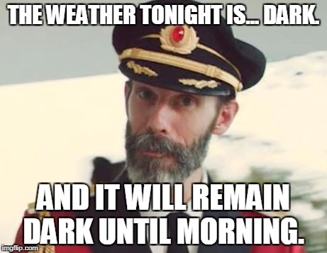 Captain Obvious | THE WEATHER TONIGHT IS... DARK. AND IT WILL REMAIN DARK UNTIL MORNING. | image tagged in captain obvious,night,dark humor,memes,funny,weather | made w/ Imgflip meme maker