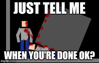 When you're done | JUST TELL ME WHEN YOU'RE DONE OK? | image tagged in memes | made w/ Imgflip meme maker