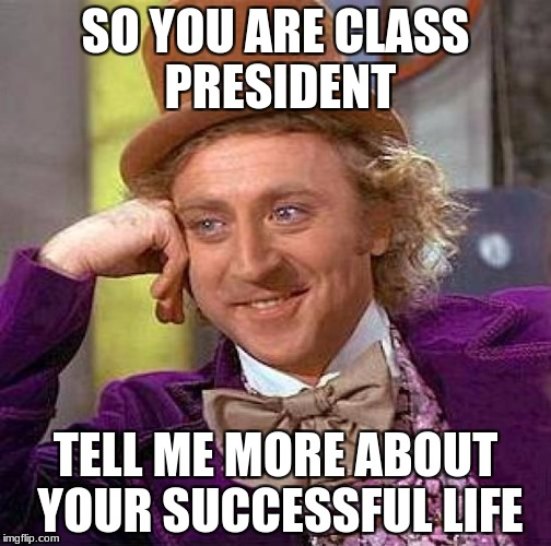Creepy Condescending Wonka Meme | SO YOU ARE CLASS PRESIDENT TELL ME MORE ABOUT YOUR SUCCESSFUL LIFE | image tagged in memes,creepy condescending wonka | made w/ Imgflip meme maker
