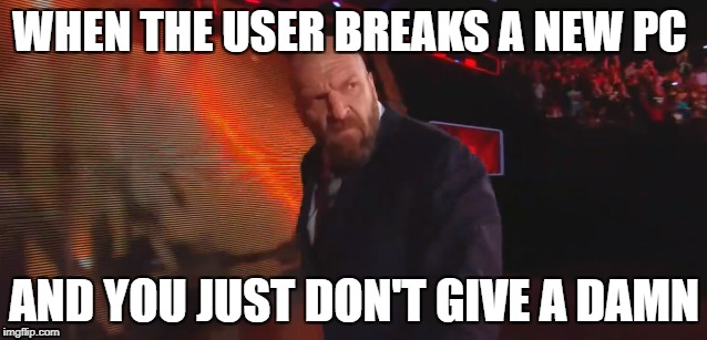 WHEN THE USER BREAKS A NEW PC AND YOU JUST DON'T GIVE A DAMN | image tagged in pc humor | made w/ Imgflip meme maker