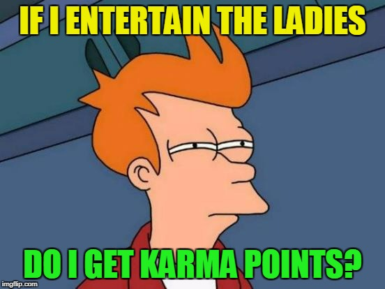 Futurama Fry Meme | IF I ENTERTAIN THE LADIES DO I GET KARMA POINTS? | image tagged in memes,futurama fry | made w/ Imgflip meme maker