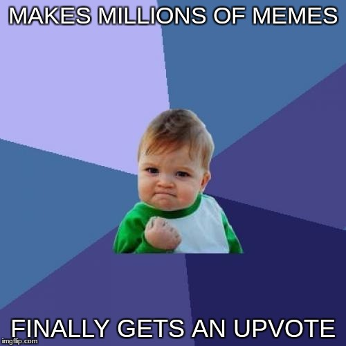 He is a lucky freakin kid. Gotta love him. | MAKES MILLIONS OF MEMES FINALLY GETS AN UPVOTE | image tagged in memes,success kid | made w/ Imgflip meme maker