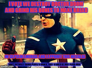 ^Captain America Approves^ | November 12-18| A Pipe_Picasso And Madolite Event| ^-^ | I VOTE WE DESTROY DOCTOR DOOM AND GRIND HIS BONES TO MAKE BREAD IM CAPTAIN AMERICA AND I APPROVE THIS MESSAGE *DON'T ACTUALLY GRIND PEOPLE'S | image tagged in captain america approves,memes,funny,superhero week,captain america,superhero | made w/ Imgflip meme maker