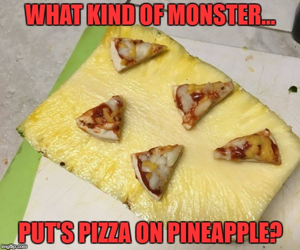Monstrosity knows no bounds | WHAT KIND OF MONSTER... PUT'S PIZZA ON PINEAPPLE? | image tagged in pizza,memes,pineapple | made w/ Imgflip meme maker