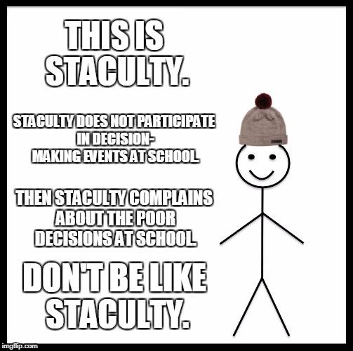 Attend the Priorities and Potluck. | THIS IS STACULTY. STACULTY DOES NOT PARTICIPATE IN DECISION- MAKING EVENTS AT SCHOOL. THEN STACULTY COMPLAINS ABOUT THE POOR DECISIONS AT SC | image tagged in memes,be like bill | made w/ Imgflip meme maker