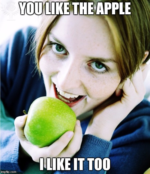 i like it | YOU LIKE THE APPLE I LIKE IT TOO | image tagged in food | made w/ Imgflip meme maker