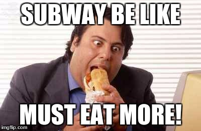 soubway | SUBWAY BE LIKE MUST EAT MORE! | image tagged in food | made w/ Imgflip meme maker