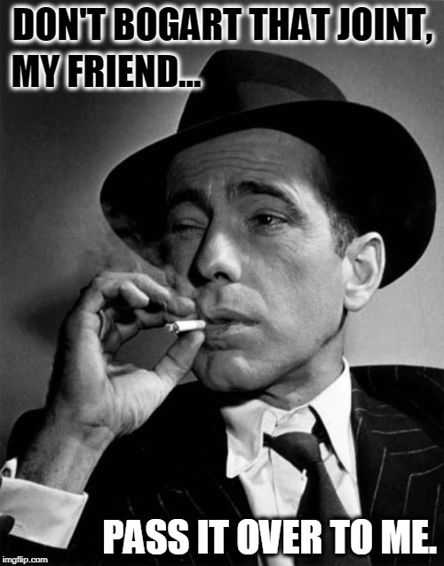 Rare Picture of Bogart Bogarting | DON'T BOGART THAT JOINT, MY FRIEND... PASS IT OVER TO ME. | image tagged in vince vance,humphrey bogart,best stoner songs all-time,bogart smoking a cigarette,little feat,golden age of hollywood | made w/ Imgflip meme maker