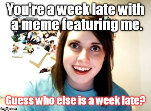 Better late than......Never! | You're a week late with a meme featuring me. Guess who else is a week late? | image tagged in overly attached girlfriend | made w/ Imgflip meme maker