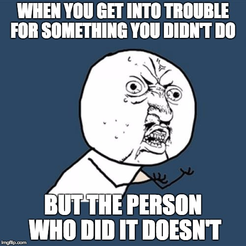 Y U No Meme | WHEN YOU GET INTO TROUBLE FOR SOMETHING YOU DIDN'T DO BUT THE PERSON WHO DID IT DOESN'T | image tagged in memes,y u no | made w/ Imgflip meme maker
