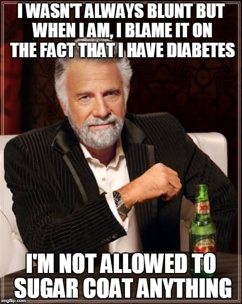 The Most Interesting Man In The World Meme | I WASN'T ALWAYS BLUNT BUT WHEN I AM, I BLAME IT ON THE FACT THAT I HAVE DIABETES I'M NOT ALLOWED TO SUGAR COAT ANYTHING | image tagged in memes,the most interesting man in the world | made w/ Imgflip meme maker