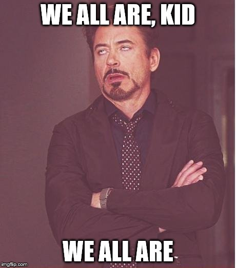 Face You Make Robert Downey Jr Meme | WE ALL ARE, KID WE ALL ARE | image tagged in memes,face you make robert downey jr | made w/ Imgflip meme maker