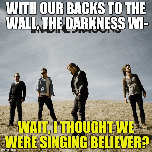 Imagine Dragons | WITH OUR BACKS TO THE WALL, THE DARKNESS WI- WAIT, I THOUGHT WE WERE SINGING BELIEVER? | image tagged in imagine dragons | made w/ Imgflip meme maker