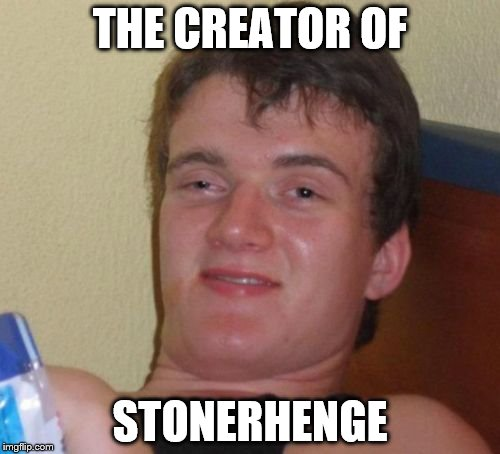 10 Guy Meme | THE CREATOR OF STONERHENGE | image tagged in memes,10 guy | made w/ Imgflip meme maker