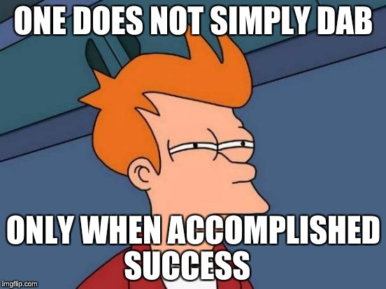 Futurama Fry Meme | ONE DOES NOT SIMPLY DAB ONLY WHEN ACCOMPLISHED SUCCESS | image tagged in memes,futurama fry | made w/ Imgflip meme maker