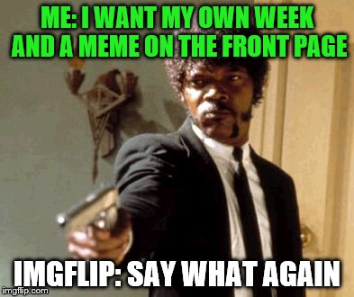 Imgflip world problems. Buggylememe Week, a Buggylememe event Nov 15-17. pls? Can I has Buggylememe week? Pl0x? | ME: I WANT MY OWN WEEK AND A MEME ON THE FRONT PAGE IMGFLIP: SAY WHAT AGAIN | image tagged in memes,say that again i dare you,buggylememe week,buggylememe | made w/ Imgflip meme maker