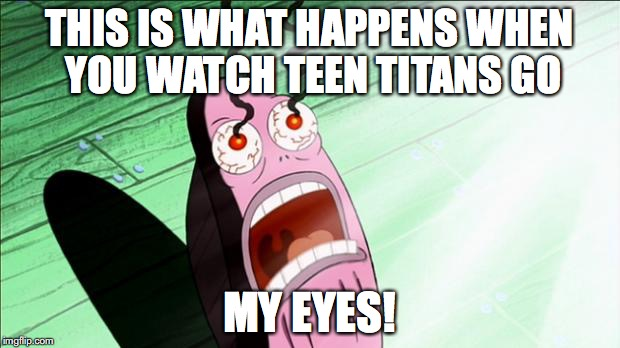 Spongebob My Eyes | THIS IS WHAT HAPPENS WHEN YOU WATCH TEEN TITANS GO MY EYES! | image tagged in spongebob my eyes | made w/ Imgflip meme maker