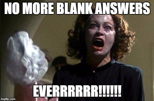 Mommy dearest  | NO MORE BLANK ANSWERS EVERRRRRR!!!!!! | image tagged in mommy dearest | made w/ Imgflip meme maker