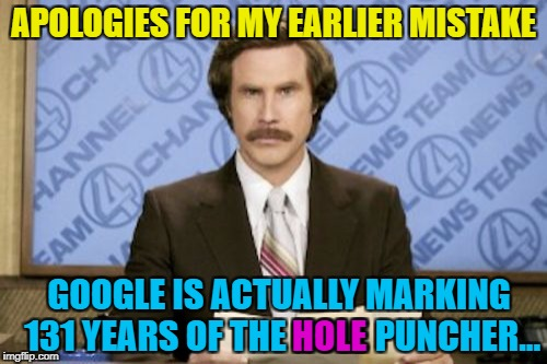 That would be a VERY different doodle... :) | APOLOGIES FOR MY EARLIER MISTAKE GOOGLE IS ACTUALLY MARKING 131 YEARS OF THE HOLE PUNCHER... HOLE | image tagged in memes,ron burgundy,hole puncher,google doodle,google | made w/ Imgflip meme maker
