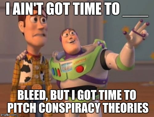 X, X Everywhere Meme | I AIN'T GOT TIME TO ___ BLEED, BUT I GOT TIME TO PITCH CONSPIRACY THEORIES | image tagged in memes,x,x everywhere,x x everywhere | made w/ Imgflip meme maker