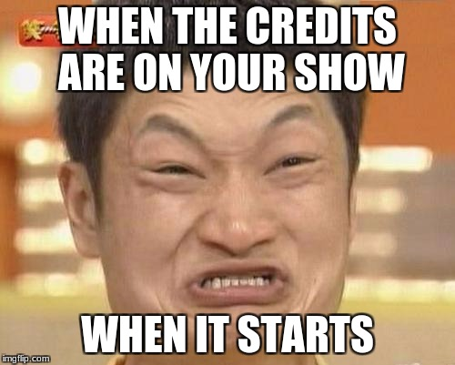 Impossibru Guy Original | WHEN THE CREDITS ARE ON YOUR SHOW WHEN IT STARTS | image tagged in memes,impossibru guy original | made w/ Imgflip meme maker