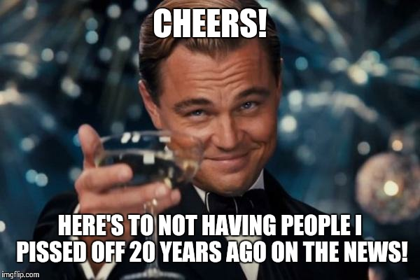 Leonardo Dicaprio Cheers Meme | CHEERS! HERE'S TO NOT HAVING PEOPLE I PISSED OFF 20 YEARS AGO ON THE NEWS! | image tagged in memes,leonardo dicaprio cheers | made w/ Imgflip meme maker