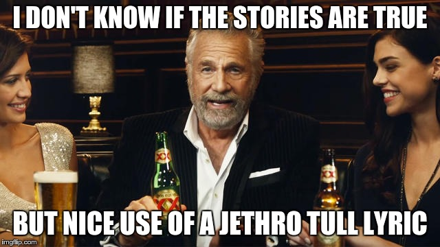 The Most Interesting Man in the World 2 | I DON'T KNOW IF THE STORIES ARE TRUE BUT NICE USE OF A JETHRO TULL LYRIC | image tagged in the most interesting man in the world 2 | made w/ Imgflip meme maker