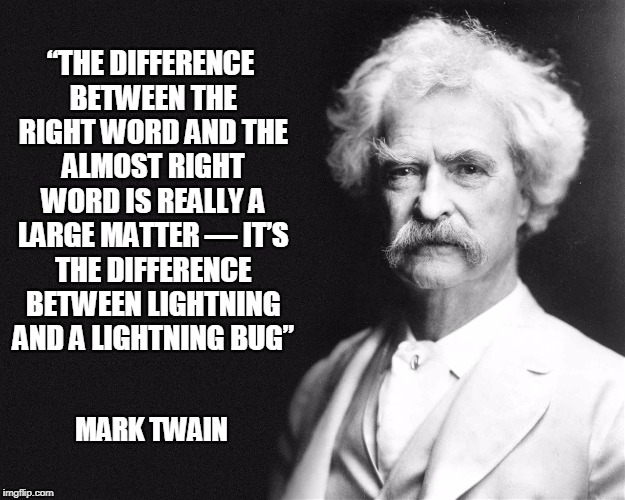 "Mark Twain | ""THE DIFFERENCE BETWEEN THE RIGHT WORD AND THE ALMOST RIGHT WORD IS REALLY A LARGE MATTER — IT'S THE DIFFERENCE BETWEEN LIGHTNING AND A LIGH 