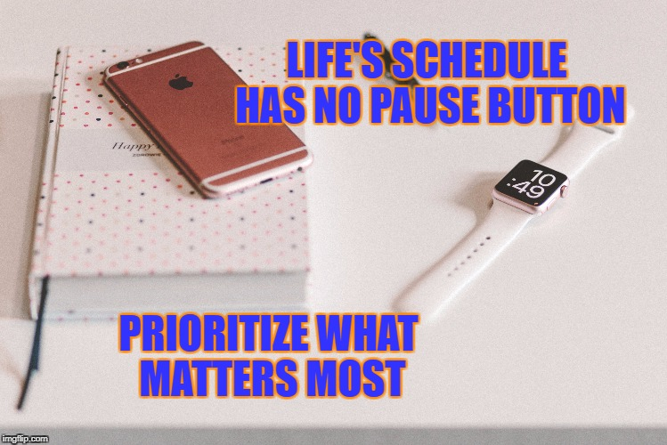 Life's Pause button  | LIFE'S SCHEDULE HAS NO PAUSE BUTTON PRIORITIZE WHAT MATTERS MOST | image tagged in life,inspirational quote,motivation,goals,focus,time | made w/ Imgflip meme maker