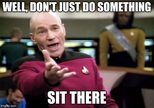 Picard Wtf Meme | WELL, DON'T JUST DO SOMETHING SIT THERE | image tagged in memes,picard wtf | made w/ Imgflip meme maker