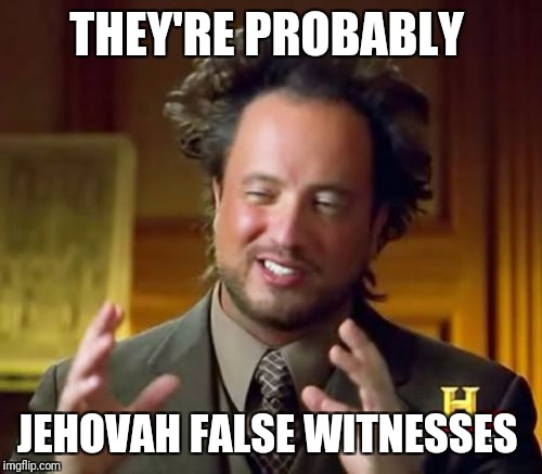 Ancient Aliens Meme | THEY'RE PROBABLY JEHOVAH FALSE WITNESSES | image tagged in memes,ancient aliens | made w/ Imgflip meme maker