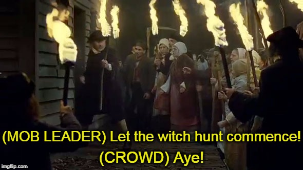 (MOB LEADER) Let the witch hunt commence! (CROWD) Aye! | made w/ Imgflip meme maker