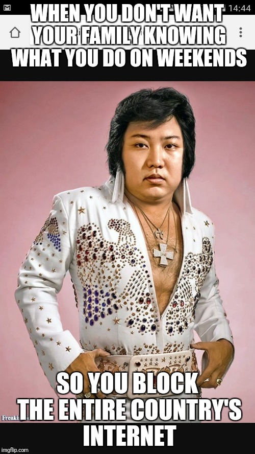 Elvis in North Korea? | WHEN YOU DON'T WANT YOUR FAMILY KNOWING WHAT YOU DO ON WEEKENDS SO YOU BLOCK THE ENTIRE COUNTRY'S INTERNET | image tagged in kim jong un,elvis,kim jong un sad,north korea,north korea internet | made w/ Imgflip meme maker